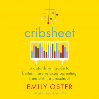 Download Cribsheet: A Data-Driven Guide to Better, More Relaxed Parenting, from Birth to Preschool by Emily Oster