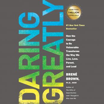 Daring Greatly: How the Courage to Be Vulnerable Transforms the Way We Live, Love, Parent, and Lead, Brené Brown