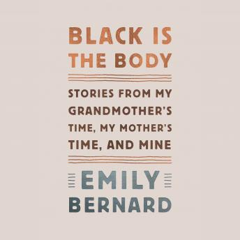 Black Is the Body: Stories from My Grandmother's Time, My Mother's Time, and Mine, Emily Bernard