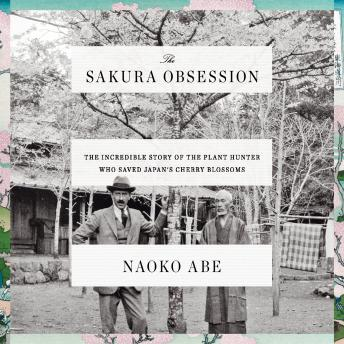 Download Sakura Obsession: The Incredible Story of the Plant Hunter Who Saved Japan's Cherry Blossoms by Naoko Abe