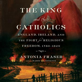 King and the Catholics: England, Ireland, and the Fight for Religious Freedom, 1780-1829, Antonia Fraser