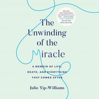 Unwinding of the Miracle: A Memoir of Life, Death, and Everything That Comes After, Julie Yip-Williams