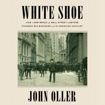 Download White Shoe: How a New Breed of Wall Street Lawyers Changed Big Business and the American Century by John Oller