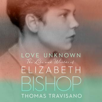 Download Love Unknown: The Life and Worlds of Elizabeth Bishop by Thomas Travisano