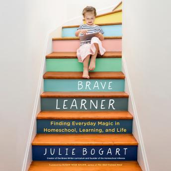 Download Brave Learner: Finding Everyday Magic in Homeschool, Learning, and Life by Julie Bogart