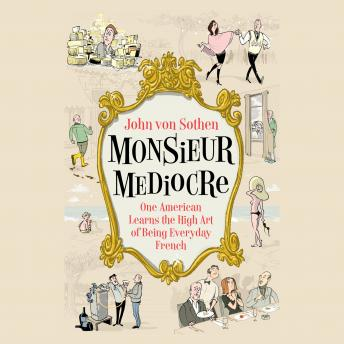 Download Monsieur Mediocre: One American Learns the High Art of Being Everyday French by John Von Sothen