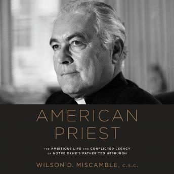 American Priest: The Ambitious Life and Conflicted Legacy of Notre Dame's Father Ted Hesburgh