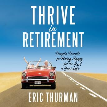 Thrive in Retirement: Simple Secrets for Being Happy for the Rest of Your Life, Eric Thurman