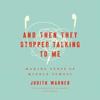 And Then They Stopped Talking to Me: Making Sense of Middle School, Judith Warner