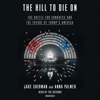Download Hill to Die On: The Battle for Congress and the Future of Trump's America by Anna Palmer, Jake Sherman