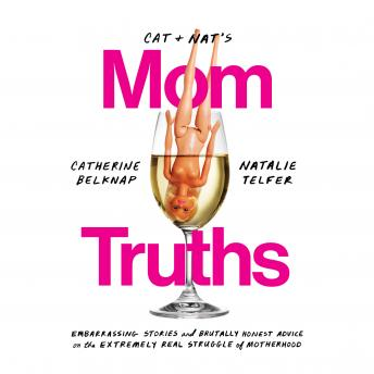 Download Cat and Nat's Mom Truths: Embarrassing Stories and Brutally Honest Advice on the Extremely Real Struggle of Motherhood by Catherine Belknap, Natalie Telfer