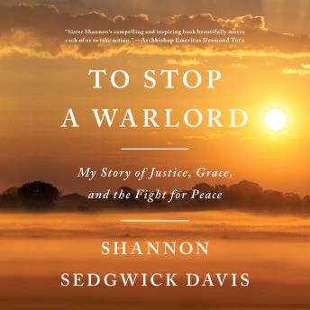 To Stop a Warlord: My Story of Justice, Grace, and the Fight for Peace