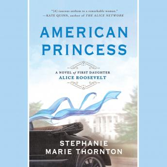 American Princess: A Novel of First Daughter Alice Roosevelt, Stephanie Marie Thornton