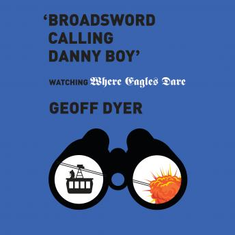 Download 'Broadsword Calling Danny Boy': Watching 'Where Eagles Dare' by Geoff Dyer