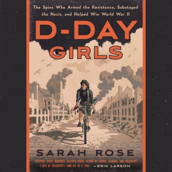 D-Day Girls: The Spies Who Armed the Resistance, Sabotaged the Nazis, and Helped Win World  War II