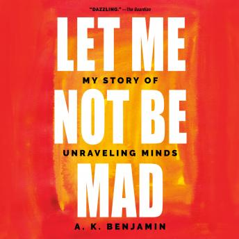 Let Me Not Be Mad: My Story of Unraveling Minds