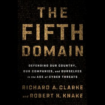 Download Fifth Domain: Defending Our Country, Our Companies, and Ourselves in the Age of Cyber Threats by Richard A. Clarke, Robert K. Knake