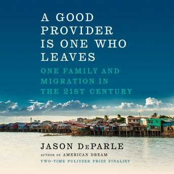 Good Provider Is One Who Leaves: One Family and Migration in the 21st Century, Audio book by Jason Deparle