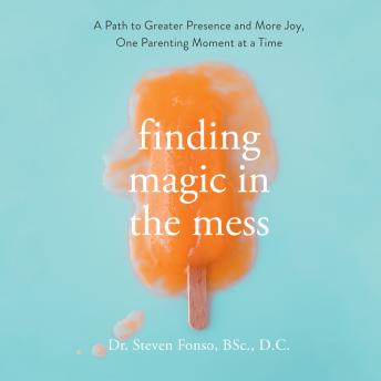 Finding Magic in the Mess: A Path to Greater Presence and More Joy, One Parenting Moment at a Time