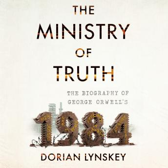 Download Ministry of Truth: The Biography of George Orwell's 1984 by Dorian Lynskey