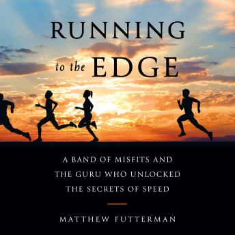The Running to the Edge: A Band of Misfits and the Guru Who Unlocked the Secrets of Speed