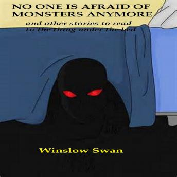 No One Is Afraid Of Monsters Anymore and Other Stories To Read To The Thing Under The Bed, Winslow Swan
