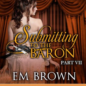 Submitting to the Baron, Part VII: A Romantic Historical Erotica