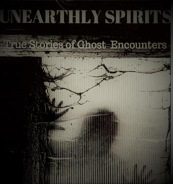 Unearthly Spirits: True Stories of Ghost Encounters