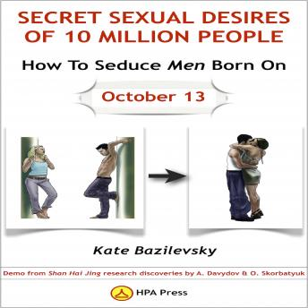 How To Seduce Men Born On October 13 Or Secret Sexual Desires of 10 Million People: Demo From Shan Hai Jing Research Discoveries By A. Davydov & O. Skorbatyuk, Kate Bazilevsky