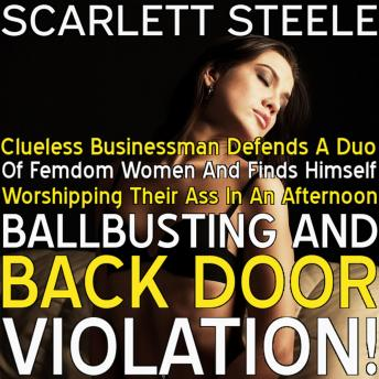 Clueless Businessman Defends A Duo Of Femdom Women And Finds Himself Worshipping Their Ass In An Afternoon Of Ballbusting and Back Door Violation!, Scarlett Steele