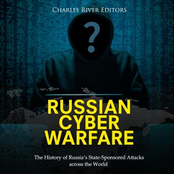 Download Russian Cyber Warfare: The History of Russia's State-Sponsored Attacks across the World by Charles River Editors