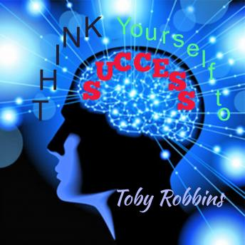 Thinking Yourself To Success, Toby Robbins
