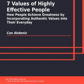 7 Values of Highly Effective People: How People Achieve Greatness by Incorporating Authentic Values Into Their Everyday