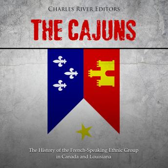 The Cajuns: The History of the French-Speaking Ethnic Group in Canada and Louisiana