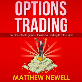 Options Trading: The Ultimate Beginners Guide to Trading like the Rich, Matthew Newell
