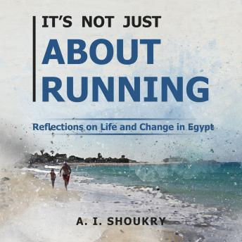 Download It's Not Just About Running: Reflections on Life and Change in Egypt by A. I. Shoukry