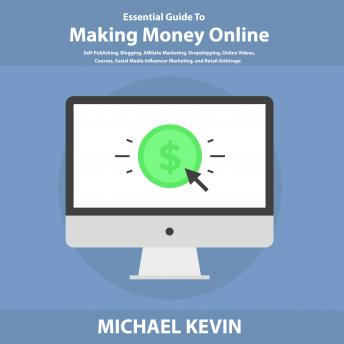 Download Essential Guide to Making Money Online: Self-Publishing, Blogging, Affiliate Marketing, Dropshipping, Online Videos, Courses, Merch, Social Media Influencer Marketing, and Retail Arbitrage by Michael Kevin