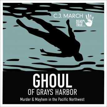 Ghoul of Gray's Harbor: Murder & Mayhem in the Pacific Northwest
