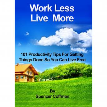 Work Less Live More: 101 Productivity Tips For Getting Things Done So You Can Live Free, Spencer Coffman
