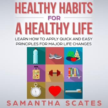 Healthy Habits for a Healthy Life: Learn How to Apply Quick and Easy Principles for Major Life Changes