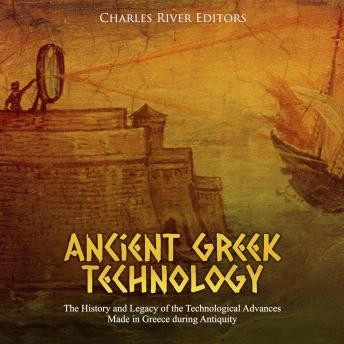 Ancient Greek Technology: The History and Legacy of the Technological Advances Made in Greece during Antiquity