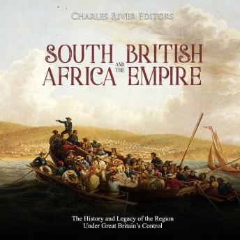 South Africa and the British Empire: The History and Legacy of the Region Under Great Britain's Control, Audio book by Charles River Editors