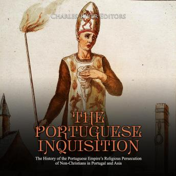 Portuguese Inquisition, The: The History of the Portuguese Empire's Religious Persecution of Non-Christians in Portugal and Asia, Charles River Editors