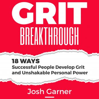 Grit Breakthrough: 18 Ways Successful People Develop Grit and Unshakable Personal Power