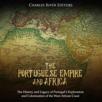 Download Portuguese Empire and Africa: The History and Legacy of Portugal's Exploration and Colonization of the West African Coast by Charles River Editors