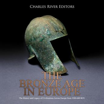 Download Bronze Age in Europe: The History and Legacy of Civilizations Across Europe from 3200-600 BCE by Charles River Editors
