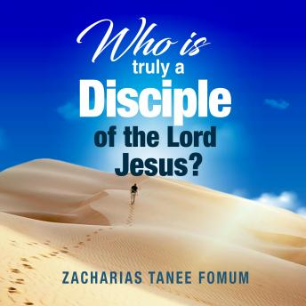 Who Is Truly a Disciple of The Lord Jesus?: The 9 Conditions of Becoming And Continuing as a Disciple, Zacharias Tanee Fomum