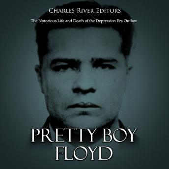 Pretty Boy Floyd: The Notorious Life and Death of the Depression Era Outlaw