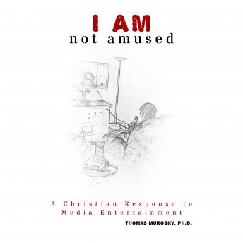 I AM not amused: A Christian Response to Media Entertainment, Thomas Murosky