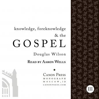 Knowledge, Foreknowledge, and the Gospel, Douglas Wilson